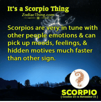 Scorpio, Hidden, and Com: It's a Scorpio Thing  ZodiacThing.com  Scorpios are very in tune with  other people emotions & can  pick up moods, feelings, &  hidden motives much faster  than other sign.  m.  SCORPIO  (October 23 to November 21)