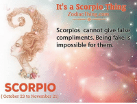 Fake, Scorpio, and Com: It's a Scorpio.Thing  ZodiacThing.com  Scorpios cannot give false  compliments. Being fake is  impossible for them  SCORPIO  (October 23 to November 21)