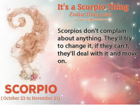 Scorpio, Change, and Com: It's a Scorpio.Thing  ZodiacThing.com  Scorpios don't complain  about anything. They'll try  to change it, if they can't,  they'll deal with it and move  on.  SCORPIO  (October 23 to November 21)