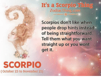 scorpios: It's a Scorpio.Thing  ZodiacThing.com  Scorpios don't like when  people drop hints instead  of being straightforward.  Tell them what you want  straight up or you wont  get it.  SCORPIO  (October 23 to November 21)