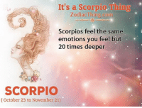 Scorpio, Com, and Thing: It's a Scorpio.Thing  ZodiacThing.com  Scorpios feel the same  emotions you feel but  20 times deeper  SCORPIO  (October 23 to November 21)
