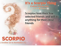 Friends, Love, and Scorpio: It's a Scorpio.Thing  ZodiacThing.com  Scorpios love their few  selected friends and will do  anything for their close  friends  SCORPIO  (October 23 to November 21)