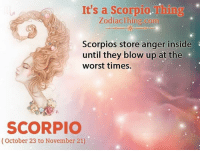 scorpios: It's a Scorpio.Thing  ZodiacThing.com  Scorpios store anger inside  until they blow up at the  worst times.  SCORPIO  (October 23 to November 21)