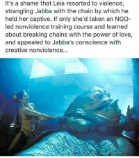 Dank, Conscience, and Breaking Chain: It's a shame that Leia resorted to violence,  strangling Jabba with the chain by which he  held her captive. If only she'd taken an NGO  led nonviolence training course and learned  about breaking chains with the power of love,  and appealed to Jabba's conscience with  creative nonviolence...
