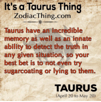 Best, Taurus, and Zodiac: It's a Taurus Thing  Zodiac Thing.com  Taurus have an incredible  memory as well as an innate  ability to detect the truth in  any given situation, so your  best bet is to not even try  sugarcoating or lying to them.  TAURUS  (April 20 to May 20)
