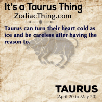 Heart, Taurus, and Cold: It's a Taurus Thing  ZodiacThing.com  Taurus can turn their heart cold as  ice and be careless after having the  reason to.  TAURUS  (April 20 to May 20)