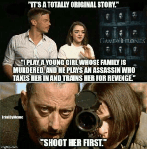"""Original story: """"IT'S A TOTALLY ORIGINAL STORY""""  GAMEN İHRONES  IPLAY AYOUNG GIRLWHOSE FAMILY IS  MURDERED,AND HE PLAYS AN ASSASSIN WHO  TAKES HER IN AND TRAINS HER FOR REVENGE  TrialByMeme  """"SHOOT HER FIRST.  mgflip.com Original story"""