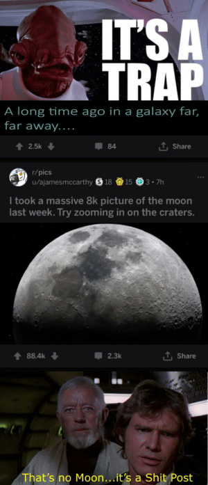 Reddit, Shit, and Trap: ITS A  TRAP  A long time ago in a galaxy far,  far away....  2.5k  84  T. Share  r/pics  u/ajamesmccarthy 91815 3.7h  I took a massive 8k picture of the moon  last week. Try zooming in on the craters.  88.4k  2.3k  Share  That's no Moon...it's a Shit Post When was the last time you got off Reddit?