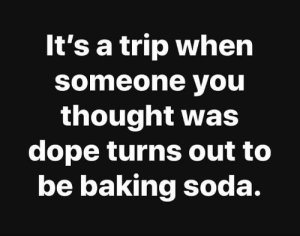 Soda, Mean, and Thought: It's a trip when  someone you  thought was  cdope turns out to  be baking soda. I mean.. 💯