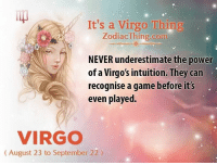 virgos: It's a Virgo Thing  ZodiacThing.com  NEVER underestimate the power  of a Virgo's intuition. They can  recognise a game before it's  even played.  VIRGO  (August 23 to September 22)