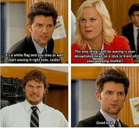 Head, Memes, and The Office: It's a white flag and you may as well  start waving it right now, Leslie!  The only thing l will be waving is vour  decapitated head on a stick in front of  your,weeping mother!  Good lord Qotd: Which two characters in parks and rec or the office, who aren't already a couple, would make the best couple. (Show cross overs allowed) AOTD: Tom Haverford and Kelly Kapoor