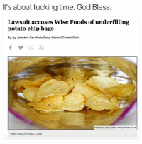 This is way past due. Been buying fucking bagged air. (Inspired by @dsasschronicles): It's about fucking time. God Bless.  Lawsuit accuses Wise Foods ofunderfilling  potato chip bags  By Joy Johnston, Cox Media Group National Content Desk  @fuckierry  RODERICK CHEN/GETTY IMAGESIFIRST LIGHT  Open Bag of Potato Chips This is way past due. Been buying fucking bagged air. (Inspired by @dsasschronicles)