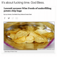 Thank god (@fuckjerry): It's about fucking time. God Bless.  Lawsuit accuses Wise Foods of underfilling  potato chip bags  By Joy Johnston, Cox Media Group National Content Desk  @fucker  RODERICK CHENGETTY IMAGES/FIRSTLIGHT  Open Bag of Potato Chips Thank god (@fuckjerry)