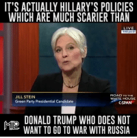 IT'S ACTUALLY HILLARY'S POLICIES  WHICH ARE MUCH SCARIER THAN  LIVE  9:40 pm ET  ROAD TO THE  JILL STEIN  WHITE HOUSE  Green Party Presidential Candidate  C-SPAN  DONALD TRUMP WHO DOES NOT  WANT TO GO TO WAR WITH RUSSIA