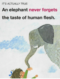 Memes, True, and Elephant: IT'S ACTUALLY TRUE:  An elephant never forgets  the taste of human flesh. Astounding.  What about elephants amazes you?