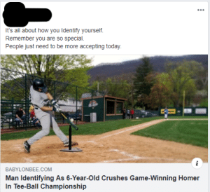 Grandma, Game, and Today: It's all about how you Identify yourself.  Remember you are so special.  People just need to be more accepting today.  i  BABYLONBEE.COM  Man Identifying As 6-Year-Old Crushes Game-Winning Homer  In Tee-Ball Championship I don't think Grandma actually thinks people need to be more accepting today
