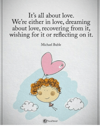 Love, Memes, and Michael: It's all about love.  We're either in love, dreaming  about love, recovering trom it,  wishing for it or reflecting on it.  Michael Buble  ih Type YES if you agree It's all about love. We're either in love, dreaming about love, recovering from it, wishing for it or reflecting on it. - Michael Buble powerofpositivity