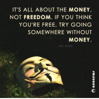 its free: IT'S ALL ABOUT THE MONEY  NOT FREEDOM. IF YOU THINK  YOU'RE FREE, TRY GOING  SOMEWHERE WITHOUT  MONEY.  BILL HICKS