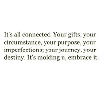 Journey, Memes, and Connected: It's all connected. Your gifts, your  circumstance, your purpose, your  imperfections, your journey, your  destiny. It's molding u, embrace it. TheGoodQuote