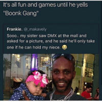 "shoot a fuckboy in his motherfucking face: It's all fun and games until he yells  ""Boonk Gang  Frankie. _makavely  Sooo.. my sister saw DMX at the mall and  asked for a picture, and he said he'll only take  one if he can hold my niece. shoot a fuckboy in his motherfucking face"