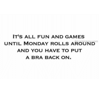 Thank the lord I have Monday's off! Rp @tinderonians: IT'S ALL FUN AND GAMES  UNTIL MONDAY ROLLS AROUND  AND YOU HAVE TO PUT  A BRA BACK ON.  s Thank the lord I have Monday's off! Rp @tinderonians