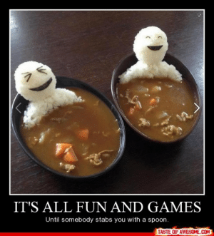 It's All Fun And Gameshttp://omg-humor.tumblr.com: IT'S ALL FUN AND GAMES  Until somebody stabs you with a spoon.  TASTE OF AWESOME.COM It's All Fun And Gameshttp://omg-humor.tumblr.com
