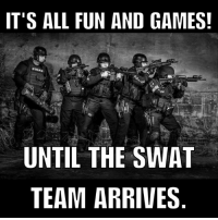 Share SWAT: IT'S ALL FUN AND GAMES!  UNTIL THE SWAT  TEAM ARRIVES Share SWAT