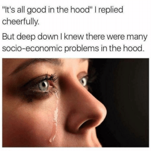 """The Hood, Good, and Hood: """"It's all good in the hood"""" I replied  cheerfully.  But deep down I knew there were many  socio-economic problems in the hood A lesson we all learn."""