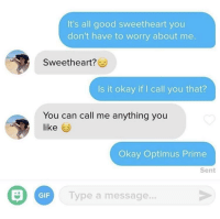 meirl: It's all good sweetheart you  don't have to worry about me.  Sweetheart  Is it okay if I call you that?  You can call me anything you  like  Okay Optimus Prime  Sent  GİF  Type a message. meirl