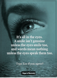 <3 The New Hope in Recovery through Love Light & Laughter: It's all in the eyes.  A smile isn't genuine  unless the eyes smile too,  and words mean nothing  unless the eyes speak them too.  Type Yes if you agree?  Hope in Recovery <3 The New Hope in Recovery through Love Light & Laughter