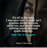 It is all in the eyes.  Agree?: It's all in the eyes.  I was once told. A smile isn't  genuine unless the eyes  smile too, and words mean  nothing unless the eyes  speak them too.  Type 'Yes' if you agree.  Hope in Recovery It is all in the eyes.  Agree?