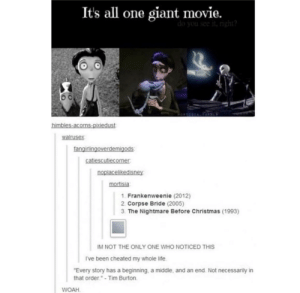 "Christmas, Life, and Giant: It's all one giant movie.  walrusex  irlin  mortisia  1. Frankenweenie (2012)  2. Corpse Bride (2005)  3. The Nightmare Before Christmas (1993)  IM NOT THE ONLY ONE WHO NOTICED THIS  I've been cheated my whole life  Every story has a beginning, a middle, and an end Not necessarily in  that order.""-Tim Burton  WOAH I gasped"