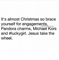 Basic Bitch, Memes, and Michael Kors: It's almost Christmas so brace  yourself for engagements,  wsclan  Pandora charms, Michael Kors  and #luckygirl. Jesus take the  wheel Lord please help these basic bitches 😇🙏🏼 @thenewsclan Blessed