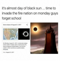 Bruh, Ctfu, and Dank: it's almost day of black sun... time to  invade the fire nation on monday guys  forget school  Solar eclipse of August 21, 2017  On Monday, August 21,2017, a total solar eclipse  will be visible in totality within a band across the  entre contguous Unted States; it wil only be  visible in other countries as a partial eclipse  Wikipedia  Date: August 21, 2017 Lmfao 😭😂 ‍ ‍ ⁶𓅓 ➫➫ Follow @lolmynigga_ for more funny posts 🔥 - - - Petty Savage Ctfu ItsLit Bruh NiggasBeLike BitchesBeLike Turnt Lmao NoChill NoManners Turnup NoFucksGiven Pokemongo Relatable TheStruggleisreal ThugLife LitAf FunnyShit SavageAf PettyAf HoodComedy Lit ComePartyOnaRealPage Banter funnyaf Whodidthis Dankmemes Memes Dank