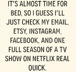 Guess Ill: IT'S ALMOST TIME FOR  BED, SO I GUESS I'LL  JUST CHECK MY EMAIL,  ETSY, INSTAGRAM,  FACEBOOK, AND ONE  FULL SEASON OF A TV  SHOW ON NETFLIX REAL  QUICK
