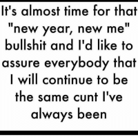 """new: It's almost time for that  new year, new me""""  bullshit and I'd like to  assure everybody that  I will continue to be  the same cunt I've  always been"""