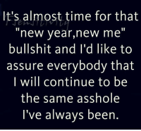 Almost Time For That New Year New Me Bullshit: It's almost time for that  new year,new me  bullshit and I'd like to  assure everybody that  will continue to be  the same asshole  I've always been