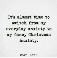 Anxiety: It's almost time to  switch from my  everyday anxiety to  my fancy Christmas  anxiety,.  Word Porn