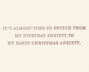 meirl: IT'S ALMOST TIME TO SWITCH FROM  MY EVERYDAY ANXIETY TO  MY FANCY CHRISTMAS ANXIETY. meirl