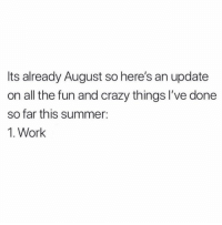 Crazy, Memes, and Work: Its already August so here's an update  on all the fun and crazy things l've done  so far this summer:  1. Work