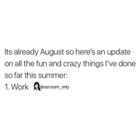 Crazy, Funny, and Memes: Its already August so here's an update  on all the fun and crazy things I've done  so far this summer:  1. Work sarcasm, only SarcasmOnly