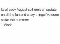 Crazy, Lazy, and Work: Its already August so here's an update  on all the fun and crazy things I've done  so far this summer:  1. Work Need to get back to lazy summer mode