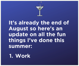 That about sums it up...: It's already the end of  August so here's an  update on all the fun  things I've done this  summer:  1.Work That about sums it up...