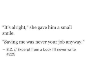 """Excerpt: """"It's alright,"""" she gave him a small  smile  """"Saving me was never your job anyway.""""  27  S.Z. // Excerpt from a book I'll never write"""