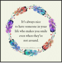 Life, Memes, and Smile: It's always nice  to have someone in your  life who makes you smile  even when they're  not around  tinybudd ha. com