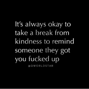 Facts, Break, and Okay: It's always okay to  take a break from  kindness to remind  someone they got  you fucked up  aQWORLDSTAR Don't Let People Take Your Kindness For Weakness.... 💯 #Facts [via QWorldstar]