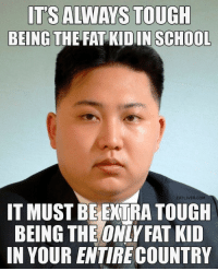 School, Fat, and Tough: IT'S ALWAYS TOUGH  BEING THE FAT KIDIN SCHOOL  EATLIVER.COM  IT MUST BEEXTRA TOUGH  BEING THE ONLY FAT KID  IN YOUR ENTIRE COUNTRY