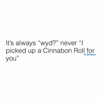 "🙄: It's always ""wyd?"" never ""I  picked up a Cinnabon Roll for  you""  CK  (0  G: @thegainz 🙄"