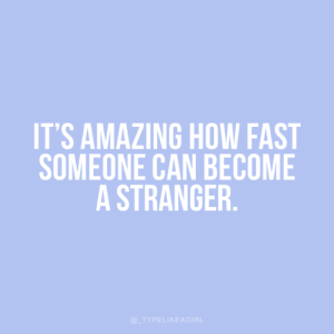 How Fast: IT'S AMAZING HOW FAST  SOMEONE CAN BECOME  A STRANGER.  @_TYPELIKEAGIRL