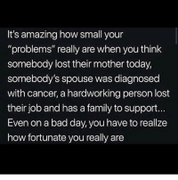 "Amazing: It's amazing how small your  ""problems"" really are when you think  somebody lost their mother today,  somebody's spouse was diagnosed  with cancer, a hardworking person lost  their job and has a family to support.  Even on a bad day, you have to reallze  how fortunate you really are"